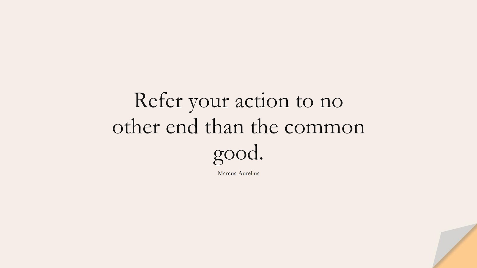 Refer your action to no other end than the common good. (Marcus Aurelius);  #MarcusAureliusQuotes