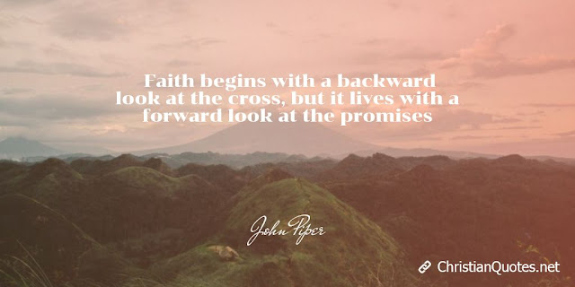 Faith begins with a backward look at the cross, but it lives with a forward look at the promises