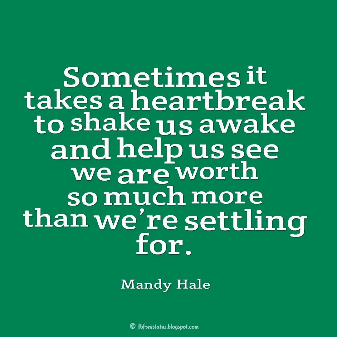 Sometimes it takes a heartbreak to shake us awake and help us see we are worth so much more than we're settling for. ― Mandy Hale Quote
