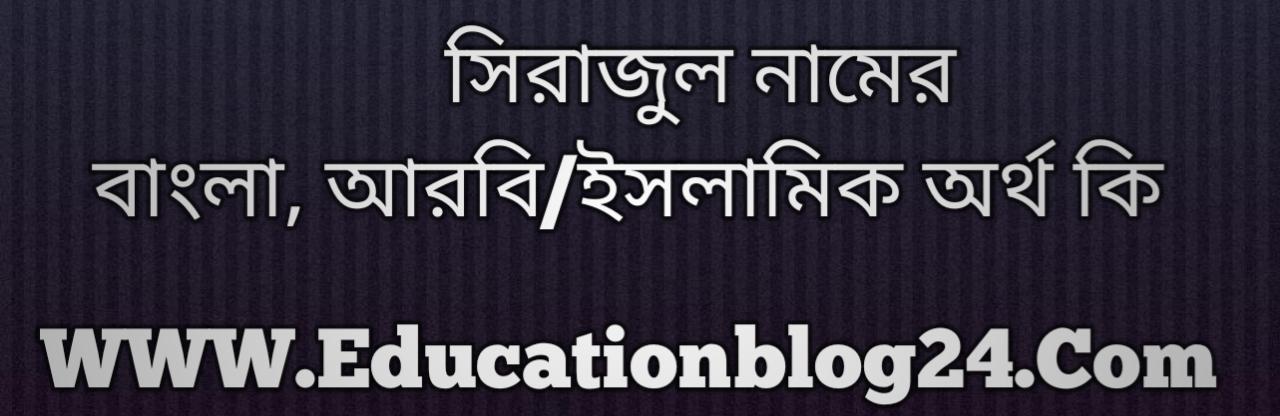 Sirajul name meaning in Bengali, সিরাজুল নামের অর্থ কি, সিরাজুল নামের বাংলা অর্থ কি, সিরাজুল নামের ইসলামিক অর্থ কি, সিরাজুল কি ইসলামিক /আরবি নাম