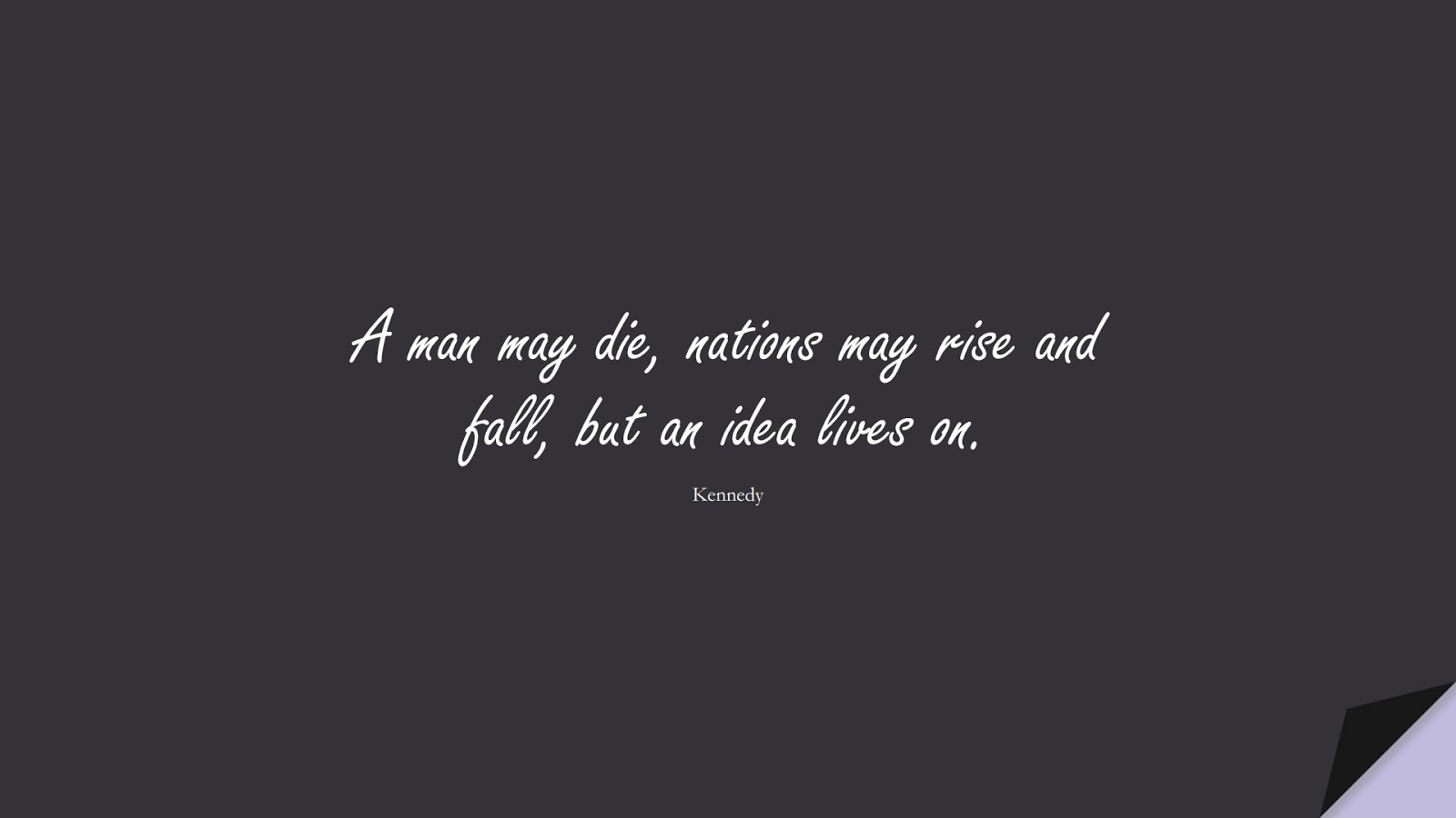 A man may die, nations may rise and fall, but an idea lives on. (Kennedy);  #ShortQuotes