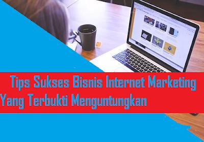 Tips Sukses Bisnis Internet Marketing Yang Terbukti Menguntungkan