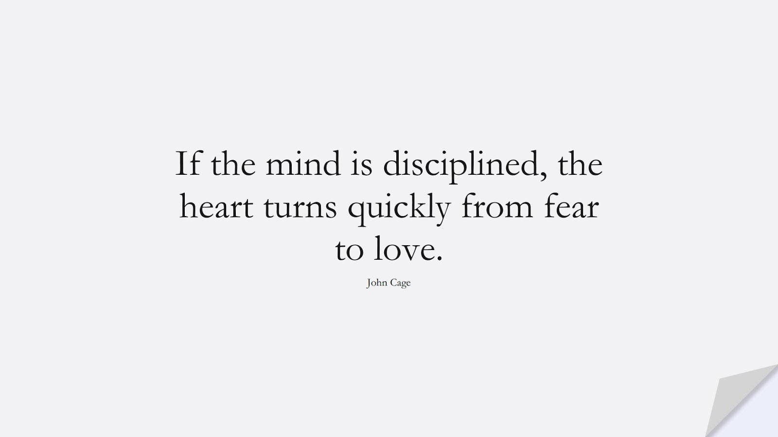If the mind is disciplined, the heart turns quickly from fear to love. (John Cage);  #CalmQuotes