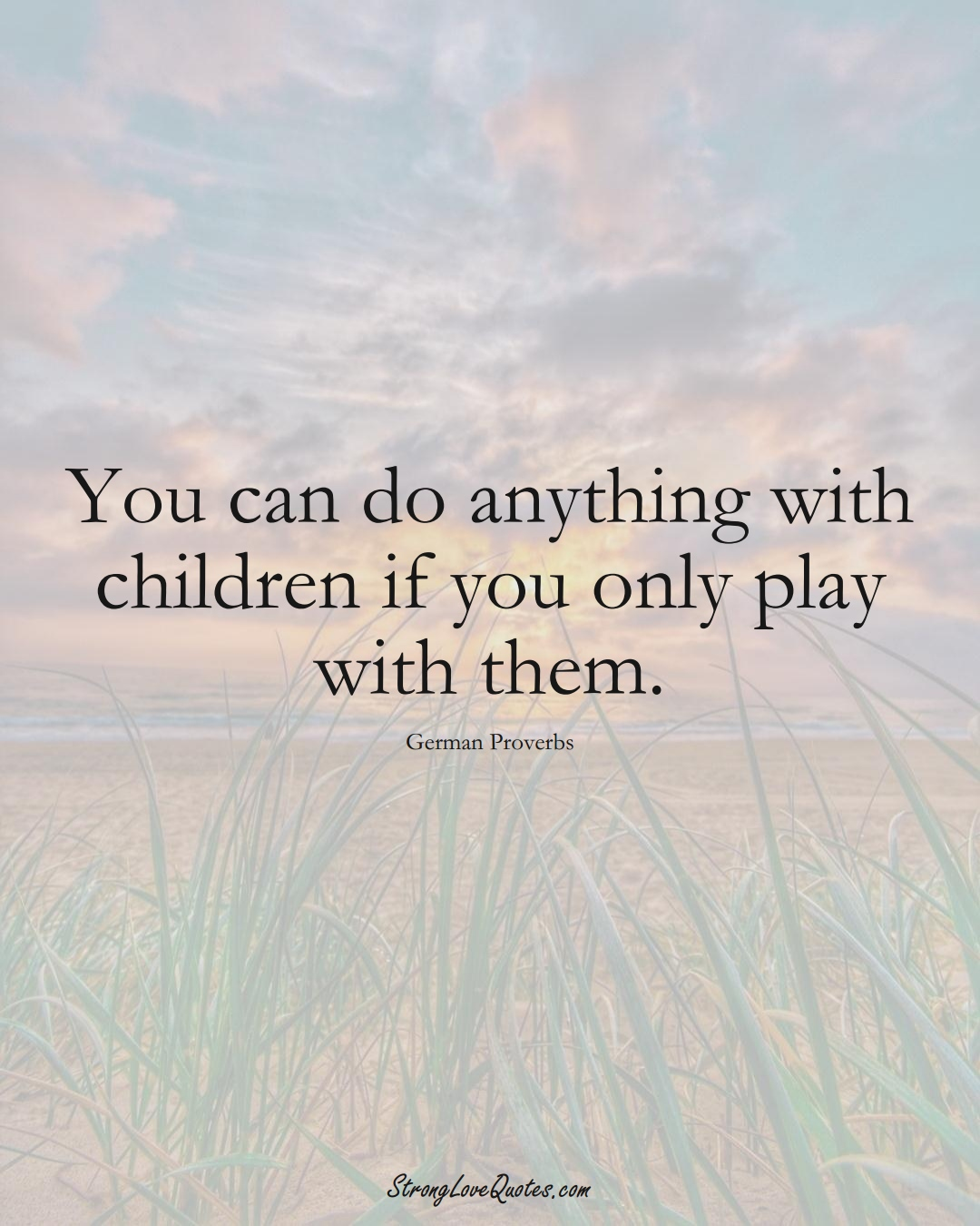 You can do anything with children if you only play with them. (German Sayings);  #EuropeanSayings