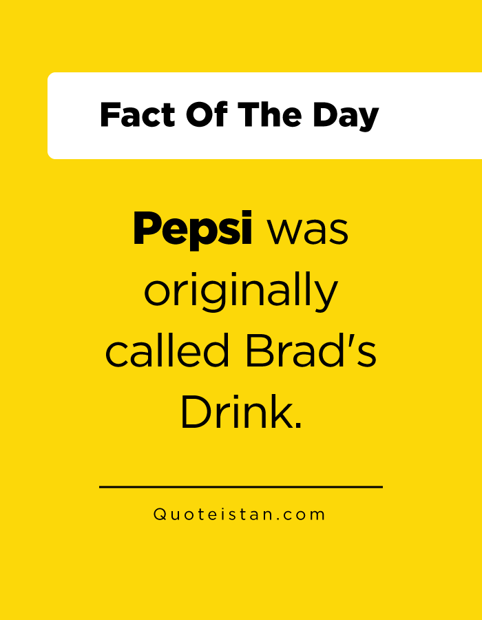 Pepsi was originally called Brad's Drink.