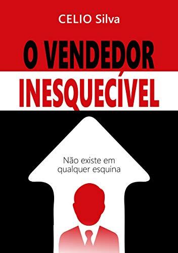 O Vendedor Inesquecível: Não se encontra em qualquer esquina - Célio Silva