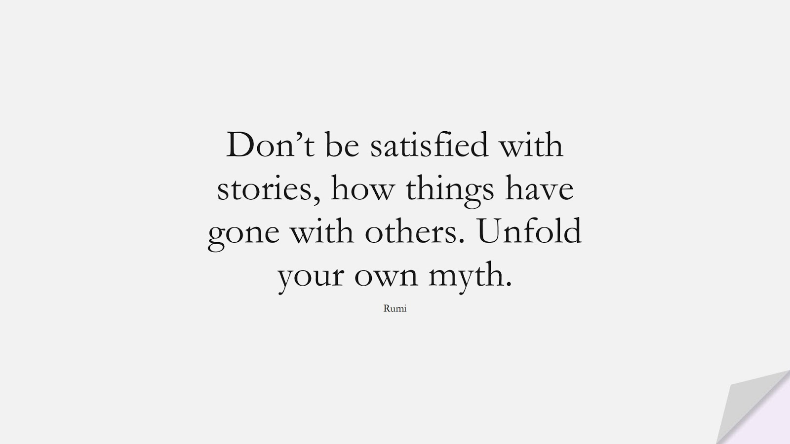 Don't be satisfied with stories, how things have gone with others. Unfold your own myth. (Rumi);  #RumiQuotes