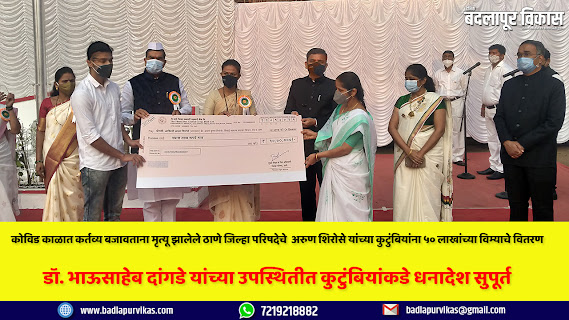 The state government had sanctioned an insurance cover of Rs 50 lakh to the heirs of Arun Krishna Shirose, a general administration officer of Thane Zilla Parishad, who died in the line of duty. The check was handed over to the wife and son of Kovid Yodha Shirose by Zilla Parishad President Sushma Lone on the occasion of Republic Day today. At this time, Chief Executive Officer Dr. Bhausaheb Dangde, Vice President Subhash Pawar, Additional Chief Executive Officer Dr. Rupali Satpute, Deputy Chief Executive Officer (General Administration) Ajinkya Pawar and other officials were present.     The decision was taken by the Rural Development Department on the instructions of Rural Development Minister Hasan Mushrif to provide insurance cover of Rs 50 lakh each to the families of Zilla Parishad employees who died due to Corona virus infection while on duty during the Corona period. Similarly, Thane Zilla Parishad under the guidance of Chief Executive Officer Dr. Bhausaheb Dangde, Deputy Chief Executive Officer (General Administration Department) Ajinkya Pawar followed up and submitted a proposal to the government within the stipulated time to help Shirose's family. Shirose joined the Zilla Parishad in 1987. For 32 years he served in various departments of Zilla Parishad as a peon. He mainly worked in the Rural Development Agency, and the General Administration Department. Shirose is survived by his wife Ashwini, daughter Uttara and son Jayesh.