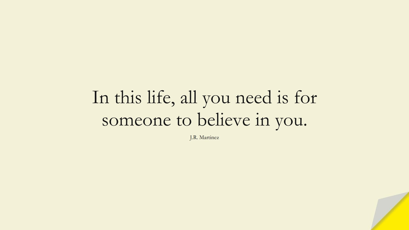In this life, all you need is for someone to believe in you. (J.R. Martinez);  #ShortQuotes