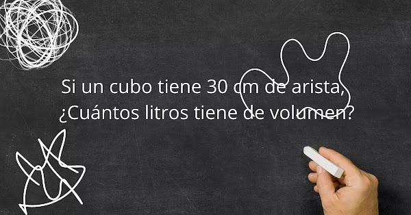 Si un cubo tiene 30 cm de arista, ¿Cuántos litros tiene de volumen?
