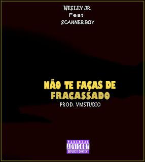 Wesley Jr - Não Te Faças De Fracassado (feat. Scanner Boy)