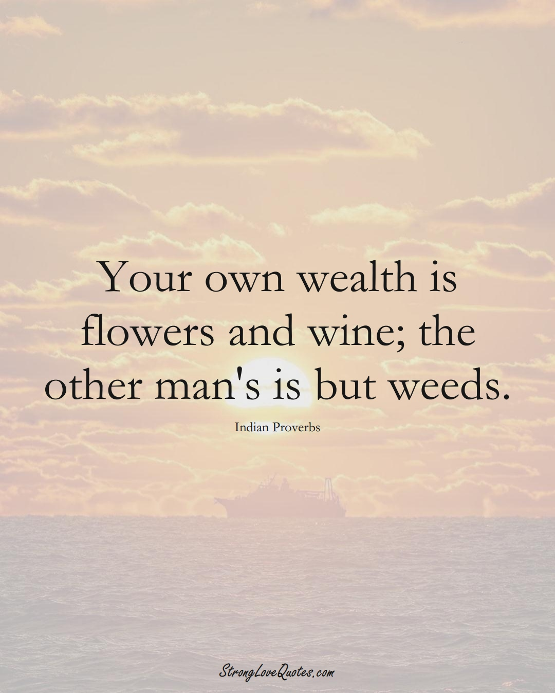 Your own wealth is flowers and wine; the other man's is but weeds. (Indian Sayings);  #AsianSayings