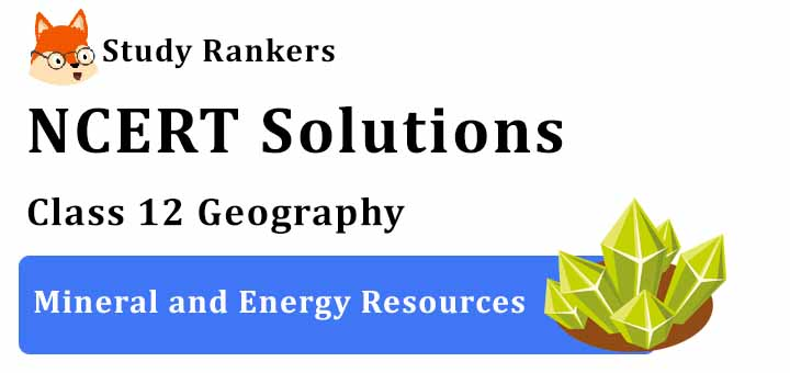NCERT Solutions for Class 12 Geography Chapter 7 Mineral and Energy Resources