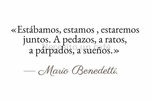 """""""estábamos estamos estaremos juntos a pedazos a ratos a párpados a sueños."""" Mario Benedetti -Bodas de perlas"""