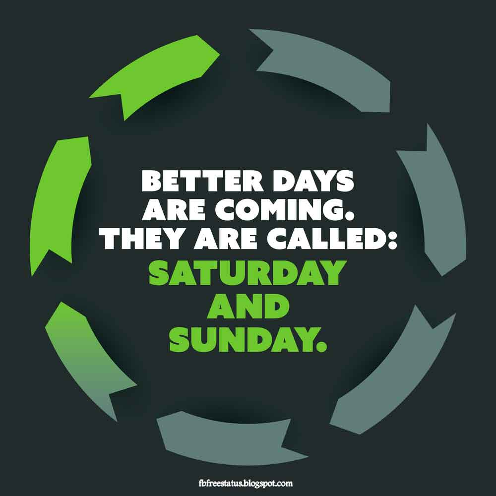 Better days are coming. they are called, saturday and sunday.
