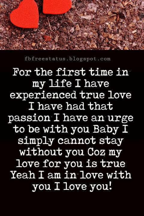 I Love You Messages, For the first time in my life I have experienced true love I have had that passion I have an urge to be with you Baby I simply cannot stay without you Coz my love for you is true Yeah I am in love with you I love you!
