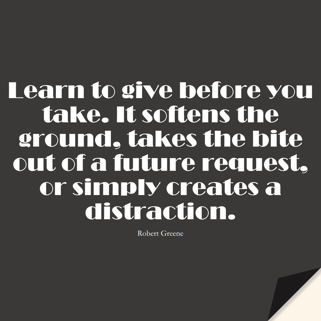 Learn to give before you take. It softens the ground, takes the bite out of a future request, or simply creates a distraction. (Robert Greene);  #LearningQuotes