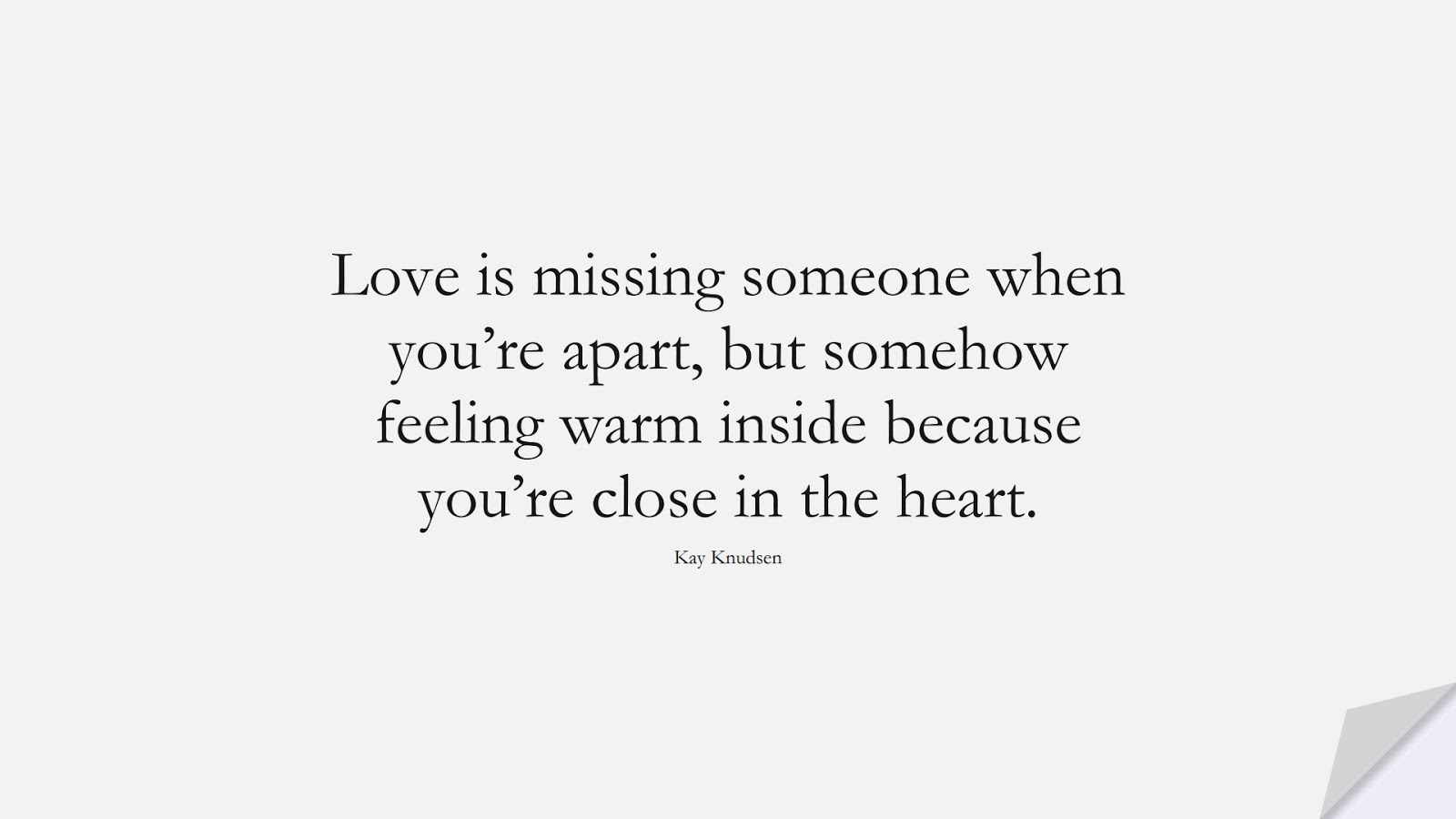Love is missing someone when you're apart, but somehow feeling warm inside because you're close in the heart. (Kay Knudsen);  #LoveQuotes