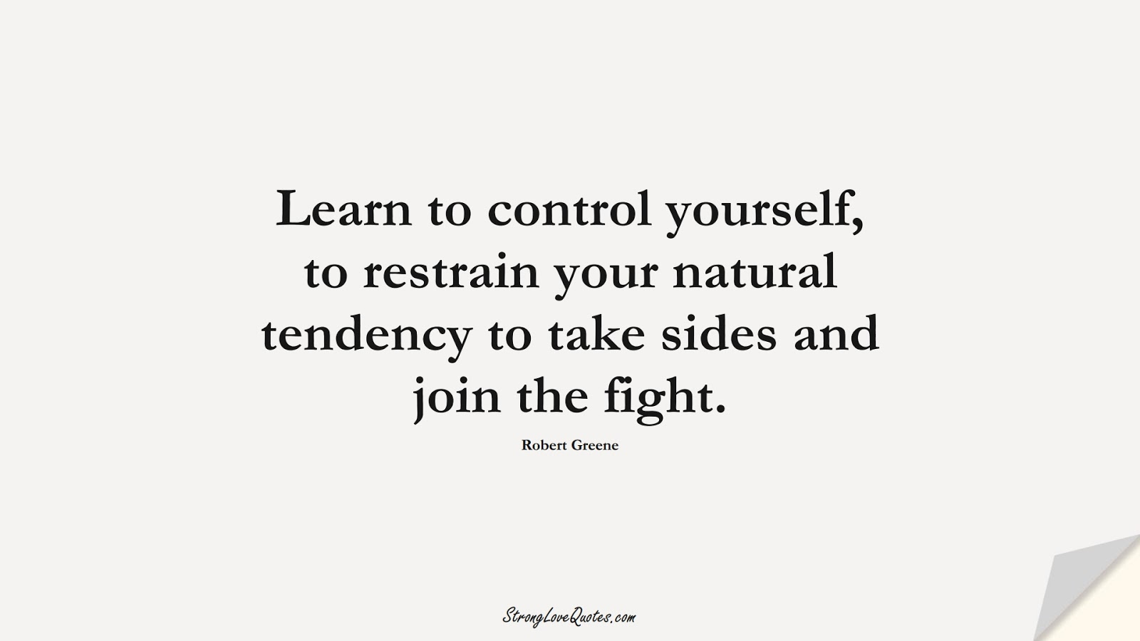 Learn to control yourself, to restrain your natural tendency to take sides and join the fight. (Robert Greene);  #LearningQuotes