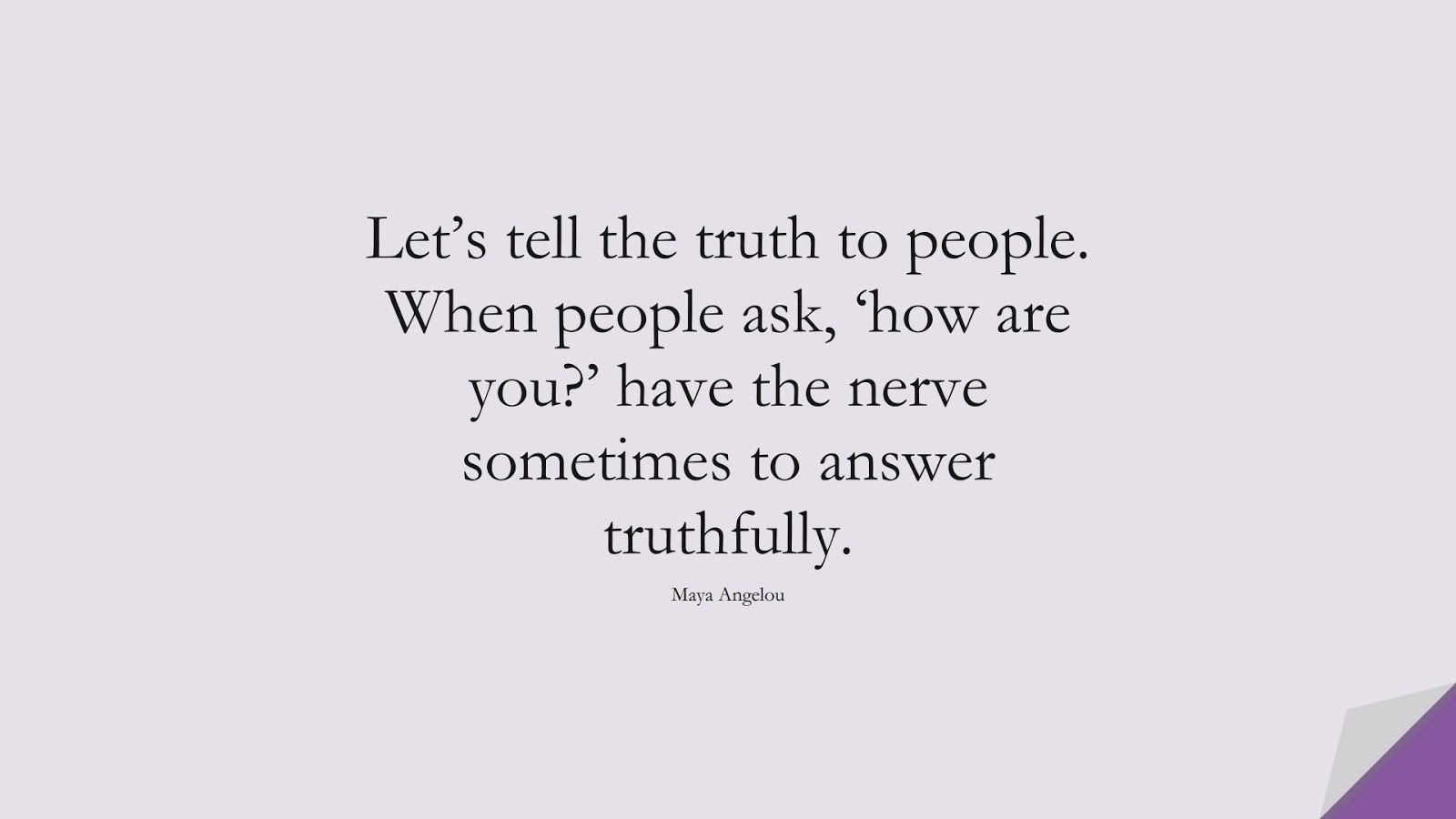 Let's tell the truth to people. When people ask, 'how are you?' have the nerve sometimes to answer truthfully. (Maya Angelou);  #MayaAngelouQuotes