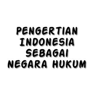 Pengertian Indonesia Sebagai Negara Hukum