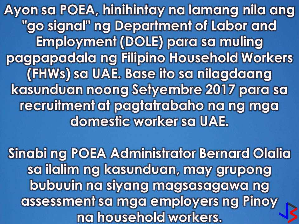 Will you apply for this work just in case the Philippines will lift the ban on Filipino domestic workers in the United Arab Emirates? According to Philippine Overseas Employment Administration (POEA), Administrator Bernard Olalia there is a possibility that the imposed ban will be lifted soon.  Olalia said that as of now, they are just waiting for an order from the Department of Labor and Employment on sending Filipino household workers (HSWs) to the UAE. This is after the signing of a memorandum of understanding on mutual cooperation last September for the recruitment and employment of domestic workers in the UAE.  The MoU highlights the keenness of both nations to bolster cooperation in the field of labor and facilitating the process for approving and recruiting domestic workers in a way that ensures transparency between the contractual parties and that the process is in accordance with the laws of both nations.  Olalia said that as per the agreement, a group will be formed to assess the employers of potential Filipino household workers.  In recent years the Philippine government implemented a ban on Filipinos traveling to UAE to work as domestic workers. This is because of the unscrupulous behavior of some recruiters and cases where Filipino maids are being abused and maltreated.  In spite of this, there are some recruiters that are hiring Filipino workers as office cleaners and then moved them into domestic works.  Meanwhile, the Philippine Association of Agencies for Kuwait (PHILAAK) expresses confidence that the deployment ban of household workers to UAE will be lifted.  With this aside from Saudi Arabia, Singapore, Malaysia, Jordan, and Bahrain, there is a new opportunity in the United Arab Emirates for household service workers.