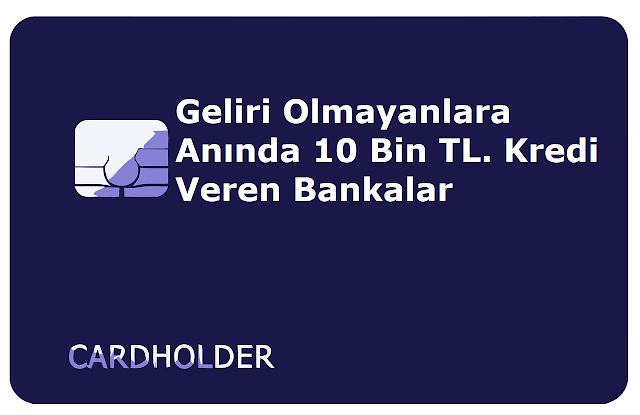 Geliri Olmayanlara Anında 10 Bin TL. Kredi Veren Bankalar
