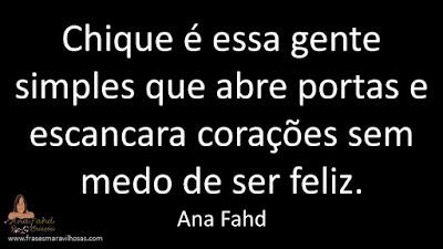 Chique é essa gente simples que abre portas e escancara corações sem medo de ser feliz. Ana Fahd