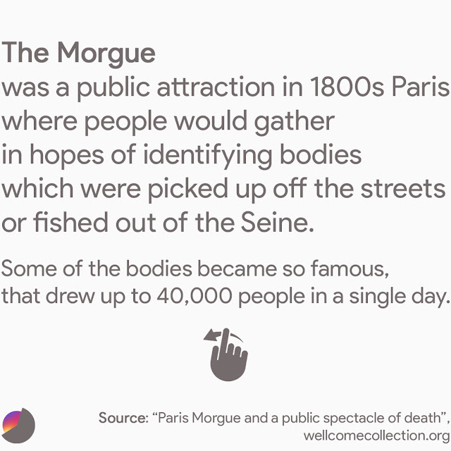 The Morgue was a public attraction in 1800s Paris where people would gather in hopes of identifying bodies that were picked up off the streets or fished out of the Seine. Some of the bodies became so famous, that they drew up to 40,000 people in a single day.
