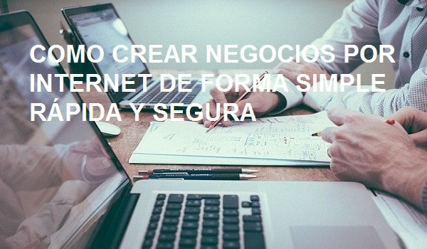 COMO CREAR NEGOCIOS POR INTERNET DE FORMA SIMPLE RÁPIDA Y SEGURA
