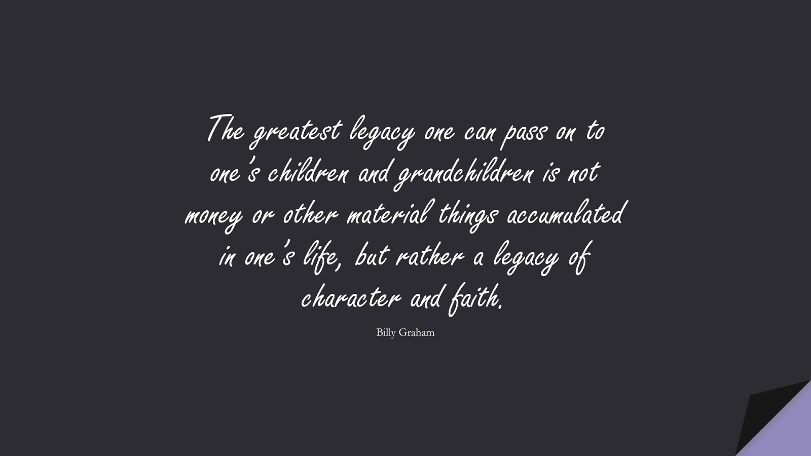 The greatest legacy one can pass on to one's children and grandchildren is not money or other material things accumulated in one's life, but rather a legacy of character and faith. (Billy Graham);  #FamilyQuotes