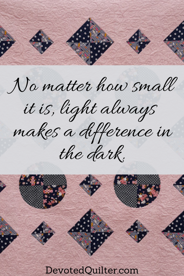 No matter how small it is, light always makes a difference in the dark | DevotedQuilter.com