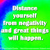Distance yourself from negativity and great things will happen.