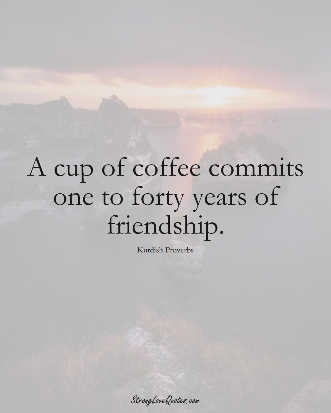 A cup of coffee commits one to forty years of friendship. (Kurdish Sayings);  #aVarietyofCulturesSayings