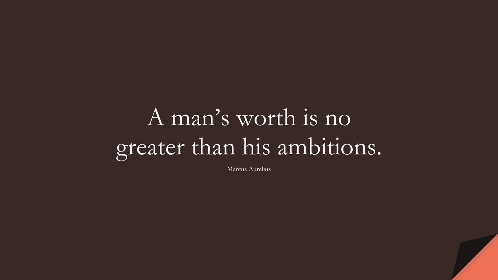A man's worth is no greater than his ambitions. (Marcus Aurelius);  #MarcusAureliusQuotes