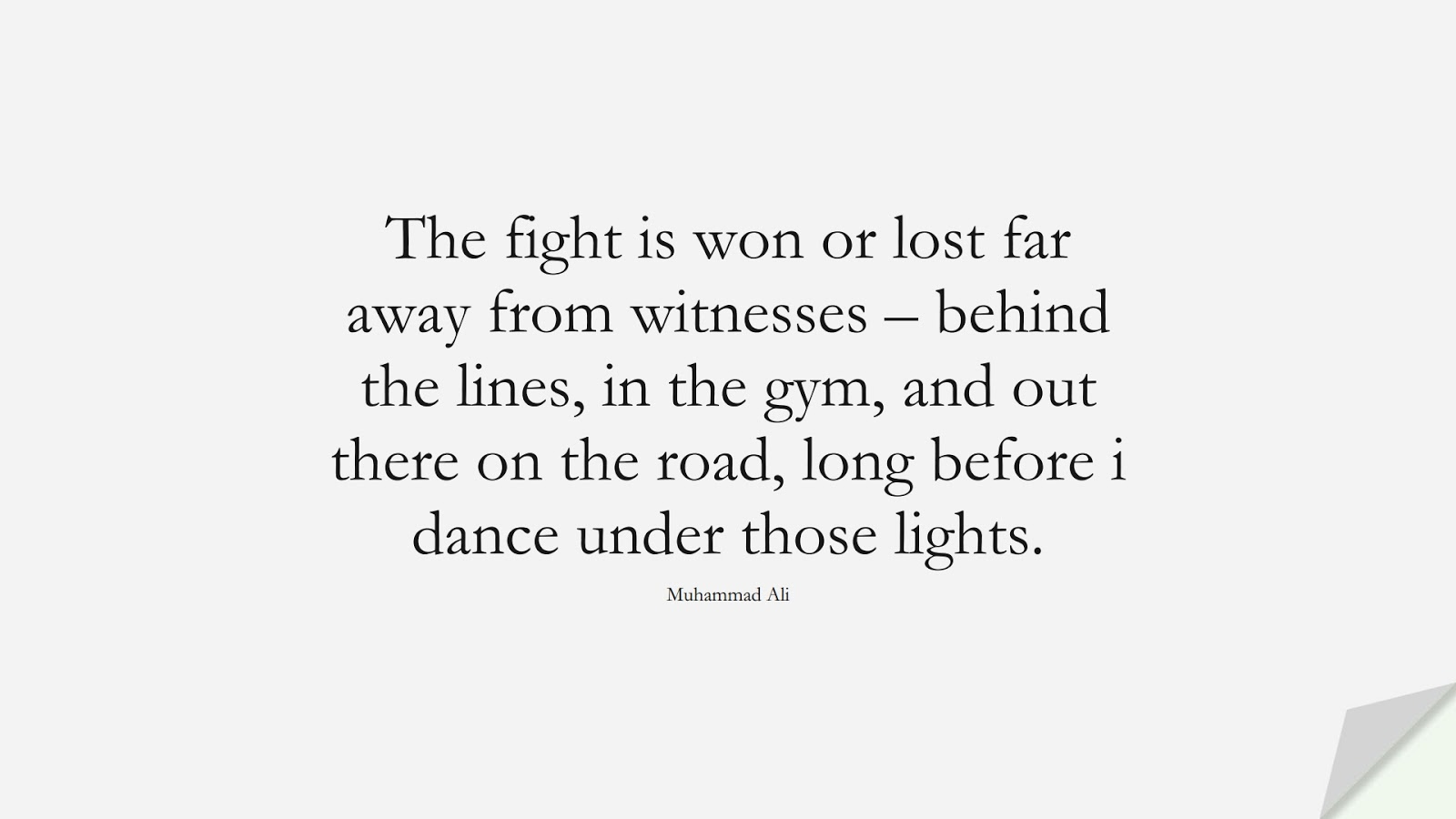 The fight is won or lost far away from witnesses – behind the lines, in the gym, and out there on the road, long before i dance under those lights. (Muhammad Ali);  #HardWorkQuotes