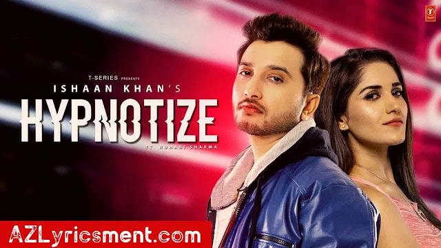 Hypnotize Lyrics Ishaan Khan | Ruhani Sharma | Kunwar Juneja