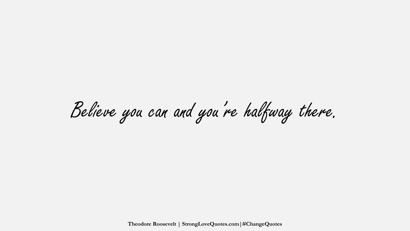 Believe you can and you're halfway there. (Theodore Roosevelt);  #ChangeQuotes