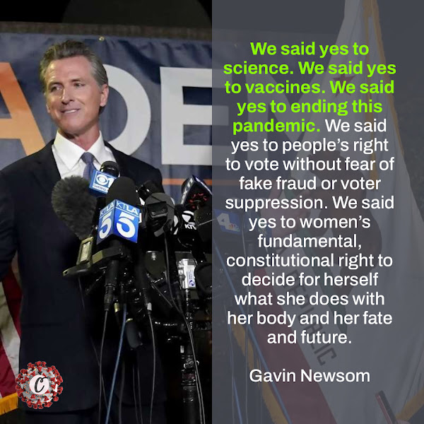 We said yes to science. We said yes to vaccines. We said yes to ending this pandemic. We said yes to people's right to vote without fear of fake fraud or voter suppression. We said yes to women's fundamental, constitutional right to decide for herself what she does with her body and her fate and future. — California Governor Gavin Newsom