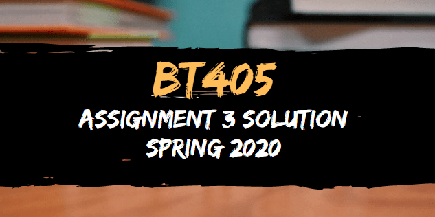 BT405 Assignment 3 Solution Spring 2020