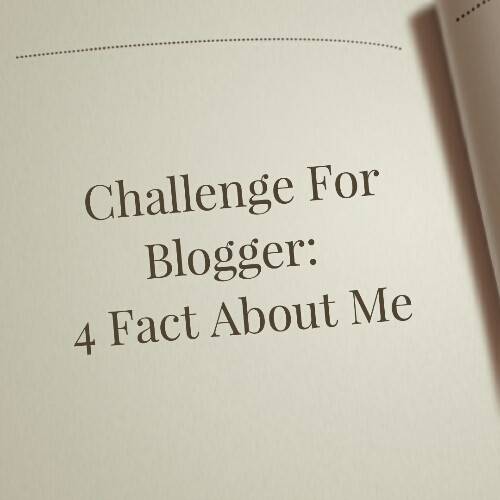 Challenge For Blogger: 4 Fact About Me
