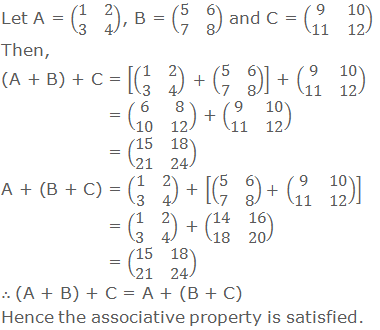 Let A = (■(1&2@3&4)), B = (■(5&6@7&8)) and C = (■(9&10@11&12)) Then, (A + B) + C = [(■(1&2@3&4))  + (■(5&6@7&8)) ] + (■(9&10@11&12))         = (■(6&8@10&12)) + (■(9&10@11&12))         = (■(15&18@21&24)) A + (B + C) = (■(1&2@3&4)) + [(■(5&6@7&8))+ (■(9&10@11&12)) ]         = (■(1&2@3&4)) + (■(14&16@18&20))         = (■(15&18@21&24)) ∴ (A + B) + C = A + (B + C) Hence the associative property is satisfied.