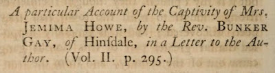 Jeremy Belknap, A.M., The History of New-Hampshire, Vol. III, (Boston, Massachusetts: Belknap and Young, 1792), pp.370-388, A particular Account of the Captivity of Mrs Jemima Howe, by the Rev. Bunker Gay, of Hinsdale, in a Letter to the Author; digital images, Internet Archive (https://archive.org/details/historyofnewham03belk/page/n10/mode/2up : accessed 18 May 2020).