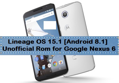 Lineage OS 15 1 [Android 8 1 Oreo] Unofficial Rom for Google Nexus 6