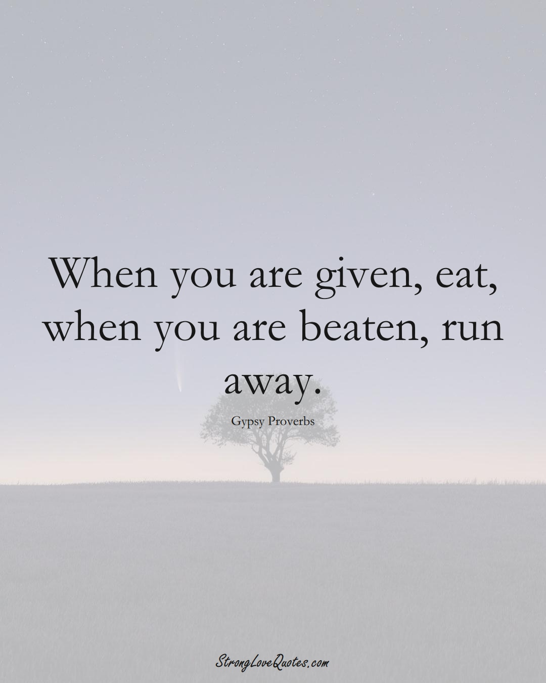 When you are given, eat, when you are beaten, run away. (Gypsy Sayings);  #aVarietyofCulturesSayings