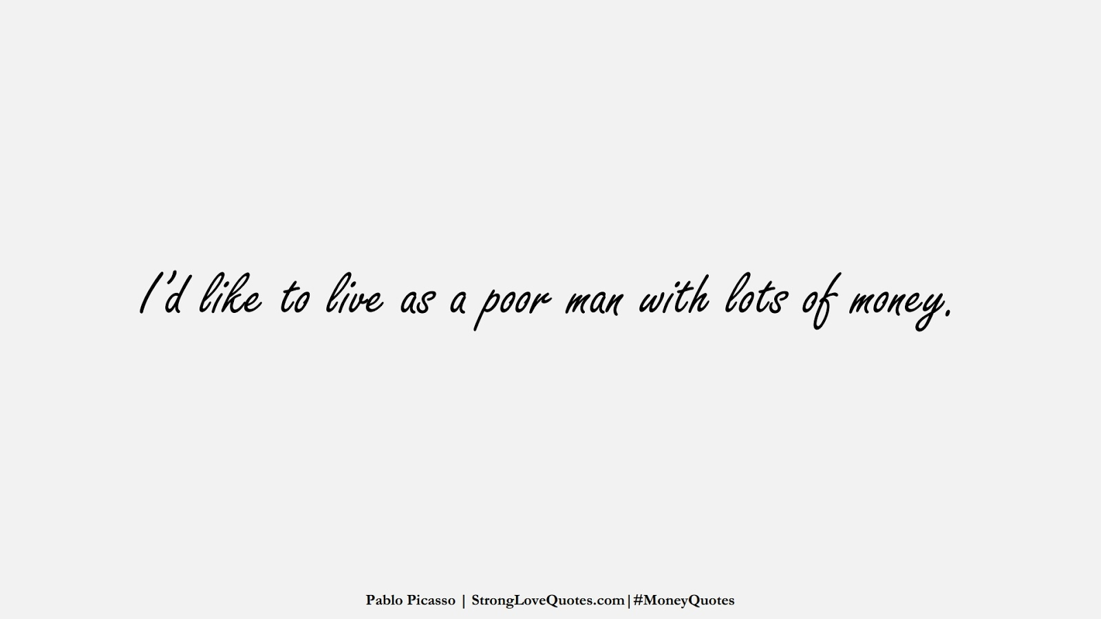 I'd like to live as a poor man with lots of money. (Pablo Picasso);  #MoneyQuotes