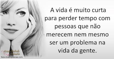 A vida é muito curta para perder tempo com pessoas que não merecem nem mesmo ser um problema na vida da gente.