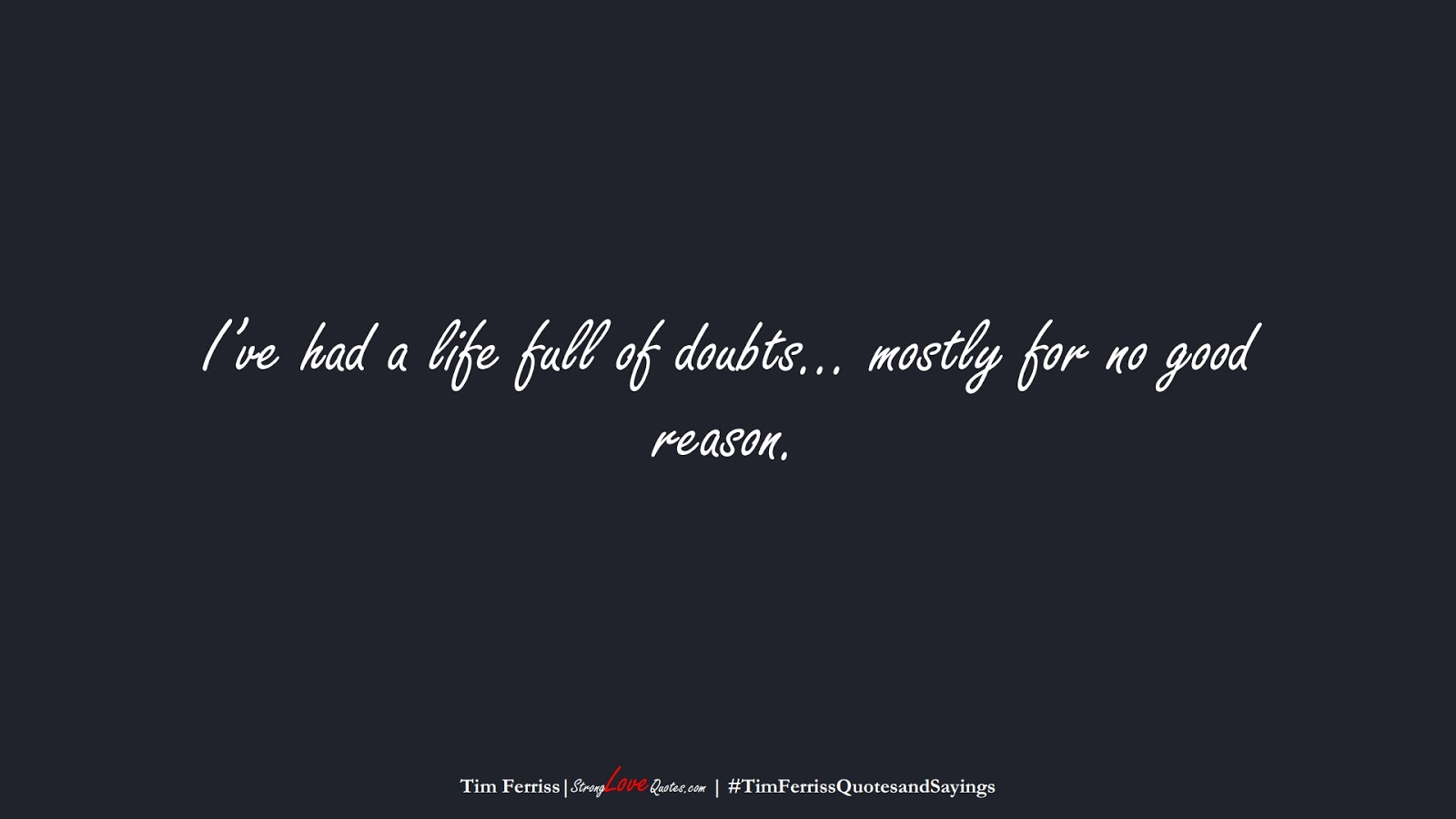 I've had a life full of doubts… mostly for no good reason. (Tim Ferriss);  #TimFerrissQuotesandSayings