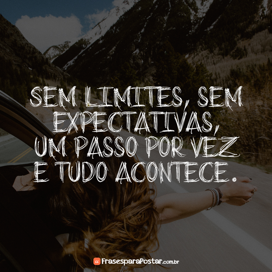 Sem limites, sem expectativas, um passo por vez e tudo acontece.