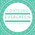 Porque você deveria criar conteúdos EverGreen
